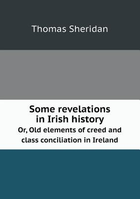 Some Revelations in Irish History Or, Old Elements of Creed and Class Conciliation in Ireland