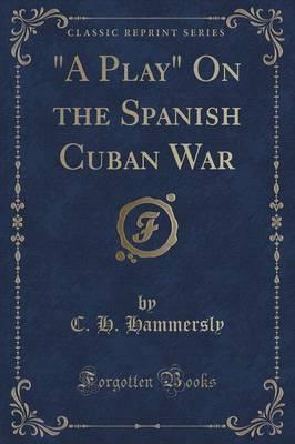"""A Play"" On the Spanish Cuban War (Classic Reprint)"