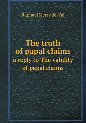 The Truth of Papal Claims a Reply to the Validity of Papal Claims
