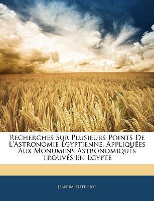 Recherches Sur Plusieurs Points De L'astronomie Égyptienne, Appliquées Aux Monumens Astronomiques Trouvés En Égypte