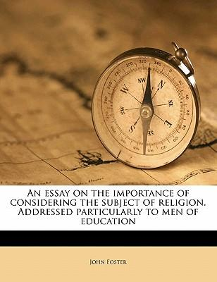 An Essay on the Importance of Considering the Subject of Religion. Addressed Particularly to Men of Education
