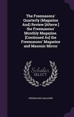 The Freemasons' Quarterly (Magazine And) Review [Afterw.] the Freemasons' Monthly Magazine. [Continued As] the Freemasons' Magazine and Masonic Mirror