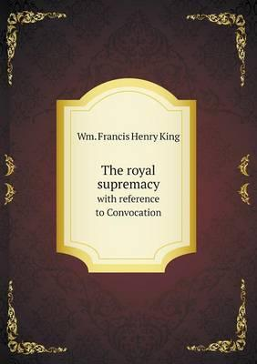 The Royal Supremacy with Reference to Convocation