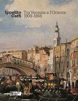 Ippolito Caffi. Tra Venezia e l'Oriente.