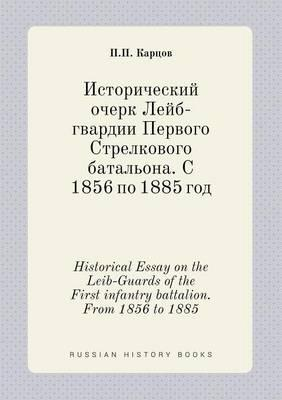 Historical Essay on the Leib-Guards of the First Infantry Battalion. from 1856 to 1885