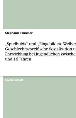 """""""Spielbubis"""" und """"Eingebildete Weiber"""" - Geschlechtsspezifische Sozialisation und Entwicklung bei Jugendlichen zwischen 13 und 16 Jahren"""