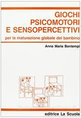 Giochi psicomotori e senso-percettivi. Per la maturazione globale del bambino