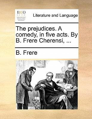The Prejudices. a Comedy, in Five Acts. by B. Frere Cherensi, ...