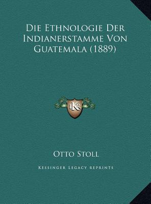 Die Ethnologie Der Indianerstamme Von Guatemala (1889)