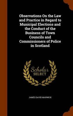 Observations on the Law and Practice in Regard to Municipal Elections and the Conduct of the Business of Town Councils and Commissioners of Police in Scotland