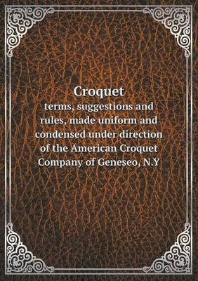 Croquet Terms, Suggestions and Rules, Made Uniform and Condensed Under Direction of the American Croquet Company of Geneseo, N.y