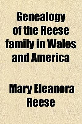Genealogy of the Reese Family in Wales and America; From Their Arrival in America to the Present Time