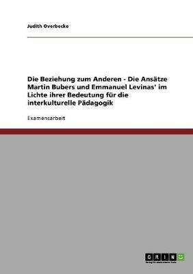 Die Beziehung zum Anderen - Die Ansätze Martin Bubers und Emmanuel Levinas' im Lichte ihrer Bedeutung für die interkulturelle Pädagogik