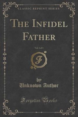 The Infidel Father, Vol. 1 of 3 (Classic Reprint)