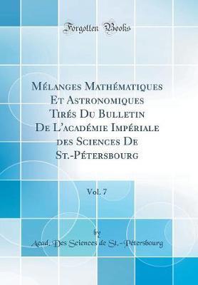 Mélanges Mathématiques Et Astronomiques Tirés Du Bulletin de l'Académie Impériale Des Sciences de St.-Pétersbourg, Vol. 7 (Classic Reprint)