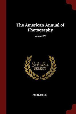 The American Annual of Photography; Volume 27