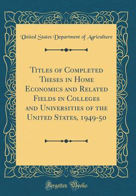 Titles of Completed Theses in Home Economics and Related Fields in Colleges and Universities of the United States, 1949-50 (Classic Reprint)