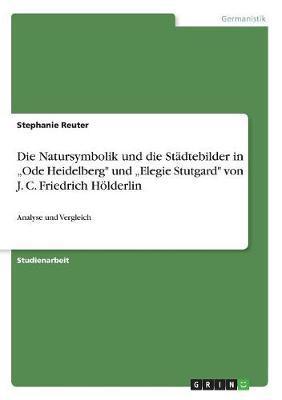 """Die Natursymbolik und die Städtebilder in """"Ode Heidelberg"""" und """"Elegie Stutgard"""" von J. C. Friedrich Hölderlin"""