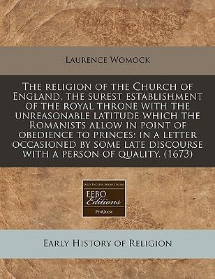 The Religion of the Church of England, the Surest Establishment of the Royal Throne with the Unreasonable Latitude Which the Romanists Allow in Point ... Discourse with a Person of Quality. (1673)