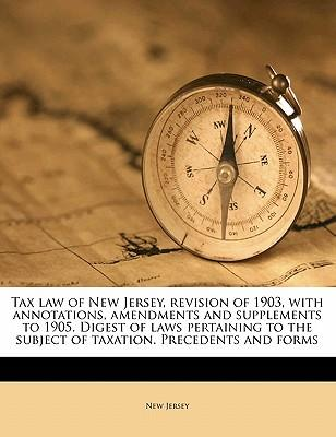 Tax Law of New Jersey, Revision of 1903, with Annotations, Amendments and Supplements to 1905. Digest of Laws Pertaining to the Subject of Taxation. P