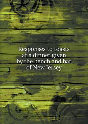 Responses to Toasts at a Dinner Given by the Bench and Bar of New Jersey