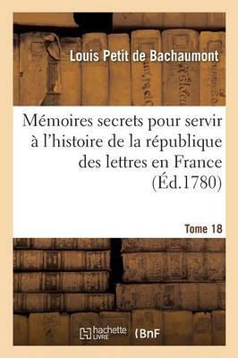 Memoires Secrets pour Servir a l'Histoire de la Republique des Lettres en France Tome 18