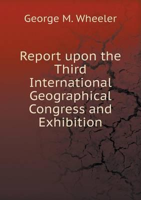 Report Upon the Third International Geographical Congress and Exhibition