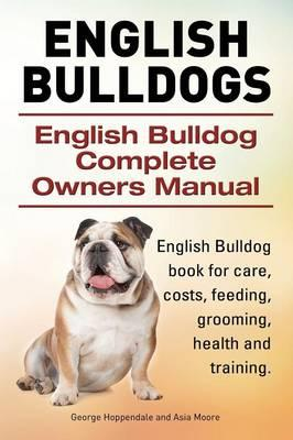 English Bulldogs. English Bulldog Complete Owners Manual. English Bulldog book for care, costs, feeding, grooming, health and training