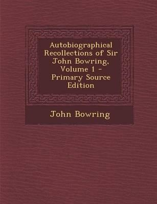 Autobiographical Recollections of Sir John Bowring, Volume 1