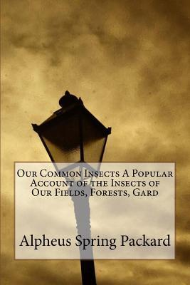 Our Common Insects a Popular Account of the Insects of Our Fields, Forests, Garden
