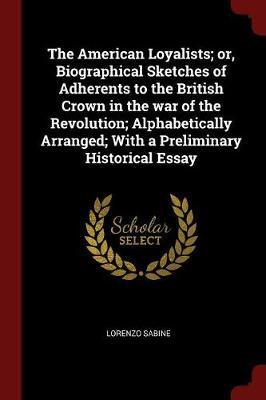 The American Loyalists; Or, Biographical Sketches of Adherents to the British Crown in the War of the Revolution; Alphabetically Arranged; With a Prel