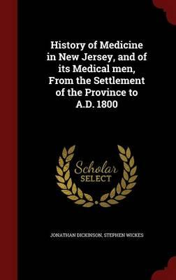History of Medicine in New Jersey, and of Its Medical Men, from the Settlement of the Province to A.D. 1800