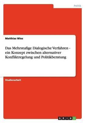 Das Mehrstufige Dialogische Verfahren - ein Konzept zwischen alternativer Konfliktregelung und Politikberatung
