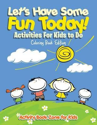 Let's Have Some Fun Today! Activities For Kids to Do Coloring Book Edition