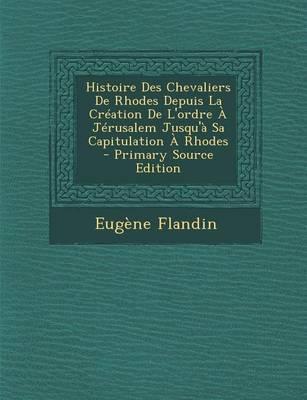 Histoire Des Chevaliers de Rhodes Depuis La Creation de L'Ordre a Jerusalem Jusqu'a Sa Capitulation a Rhodes