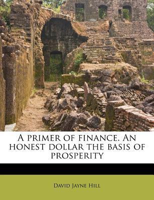 A Primer of Finance. an Honest Dollar the Basis of Prosperity