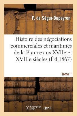 Histoire des Negociations Commerciales et Maritimes de la France aux Xviie et Xviiie Siecles, T1