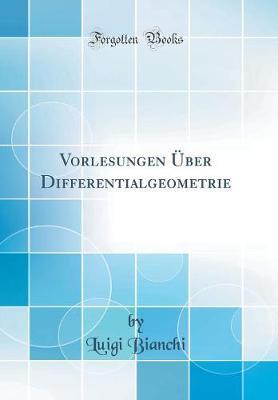 Vorlesungen Über Differentialgeometrie (Classic Reprint)