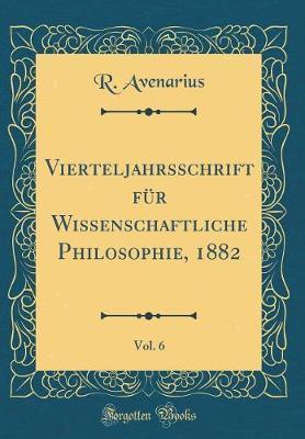 Vierteljahrsschrift für Wissenschaftliche Philosophie, 1882, Vol. 6 (Classic Reprint)