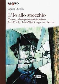 L'Io allo specchio. Tre voci nello «spazio autobiografico». Max Frisch, Christa Wolf, Gregor von Rezzori