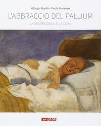 L'abbraccio del pallium. La misericordia e la cura. Catalogo della mostra (Rimini, 19-25 agosto 2016). Ediz. illustrata