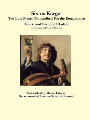 Sixtus Kargel Ten Lute Pieces Transcribed For the Renaissance Guitar and Baritone Ukulele In Tablature and Modern Notation