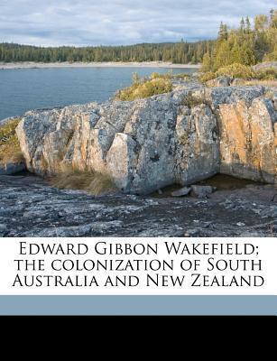 Edward Gibbon Wakefield; The Colonization of South Australia and New Zealand