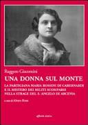 Una donna sul monte. La partigiana Maria Rossini di Cabernardi e il mistero dei militi scomparsi nella strage del S. Angelo di Arcevia