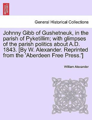 Johnny Gibb of Gushetneuk, in the parish of Pyketillim; with glimpses of the parish politics about A.D. 1843. [By W. Alexander. Reprinted from the 'Aberdeen Free Press.'] Seventh Edition