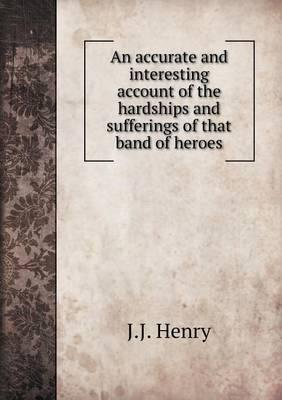 An Accurate and Interesting Account of the Hardships and Sufferings of That Band of Heroes