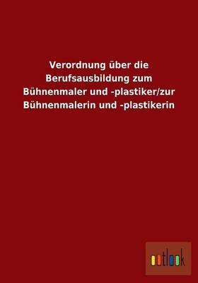Verordnung über die Berufsausbildung zum Bühnenmaler und -plastiker/zur Bühnenmalerin und -plastikerin