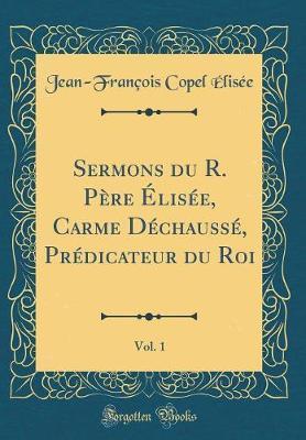 Sermons du R. Père Élisée, Carme Déchaussé, Prédicateur du Roi, Vol. 1 (Classic Reprint)