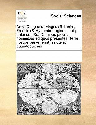 Anna Dei Gratia, Magnae Britaniae, Franciae & Hyberniae Regina, Fideiq, Defensor, C. Omnibus Probis Hominibus Ad Quos Presentes Literae Nostrae Perve