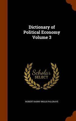 Dictionary of Political Economy Volume 3